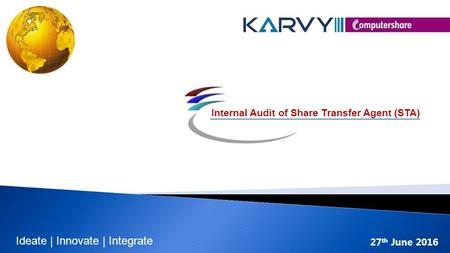 27 th June 2016 Internal Audit of Share Transfer Agent (STA) Ideate | Innovate | Integrate.