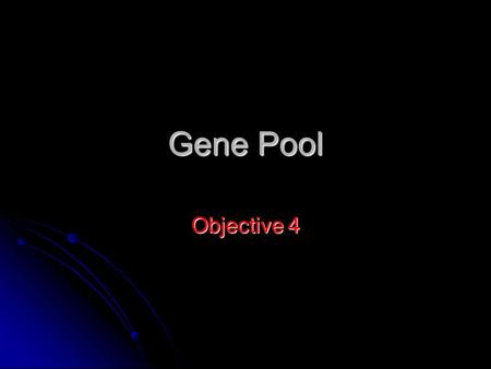 Gene Pool Objective 4. Evolution & Gene Pools A single organism does not evolve A single organism does not evolve One animal has the genes it was born.