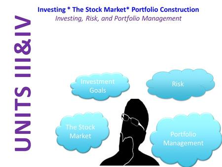 UNITS III&IV Investing * The Stock Market* Portfolio Construction Investing, Risk, and Portfolio Management The Stock Market Risk Portfolio Management.