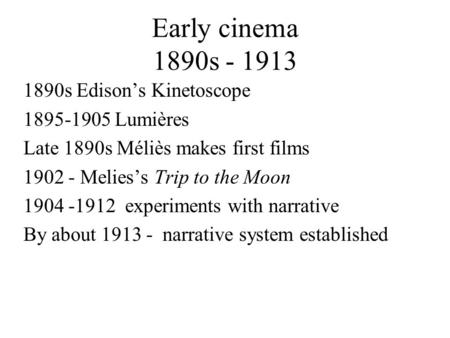 Early cinema 1890s - 1913 1890s Edison's Kinetoscope 1895-1905 Lumières Late 1890s Méliès makes first films 1902 - Melies's Trip to the Moon 1904 -1912.