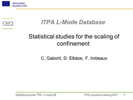 1Statistical studies ITPA L-mode DBITPA Lausanne meeting 2007 Association Euratom-CEA ITPA L-Mode Database Statistical studies for the scaling of confinement.