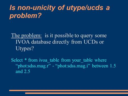 Is non-unicity of utype/ucds a problem? The problem: is it possible to query some IVOA database directly from UCDs or Utypes? Select * from ivoa_table.