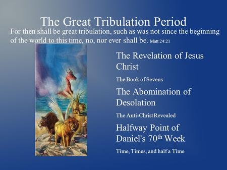 The Great Tribulation Period The Revelation of Jesus Christ The Book of Sevens The Abomination of Desolation The Anti-Christ Revealed Halfway Point of.