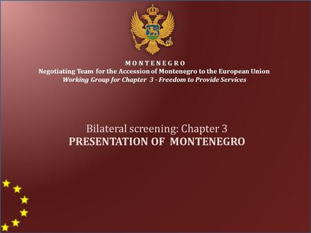 M O N T E N E G R O Negotiating Team for the Accession of Montenegro to the European Union Working Group for Chapter 3 - Freedom to Provide Services Bilateral.