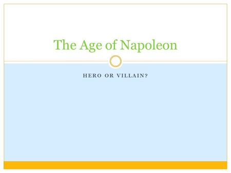 HERO OR VILLAIN? The Age of Napoleon. Your Task- Just Listen! When Napoleon Bonaparte overthrew the Directory (revolutionary government) and seized power.