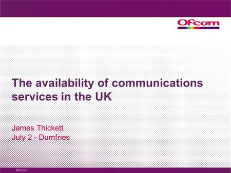 The availability of communications services in the UK James Thickett July 2 - Dumfries.