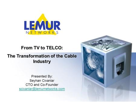 From TV to TELCO: The Transformation of the Cable Industry Presented By: Seyhan Civanlar CTO and Co-Founder