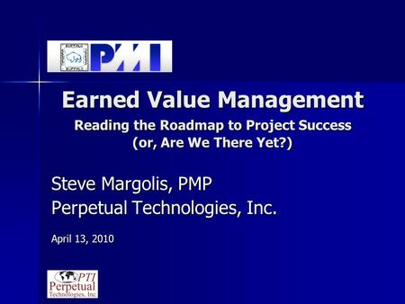 Earned Value Management Reading the Roadmap to Project Success (or, Are We There Yet?) Steve Margolis, PMP Perpetual Technologies, Inc. April 13, 2010.