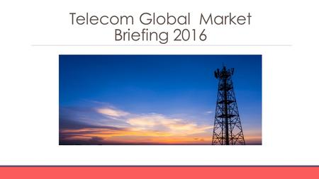 Telecom Global Market Briefing 2016. Telecom Global Market Briefing Characteristics The telecommunications (telecom) industry is a part of the information.