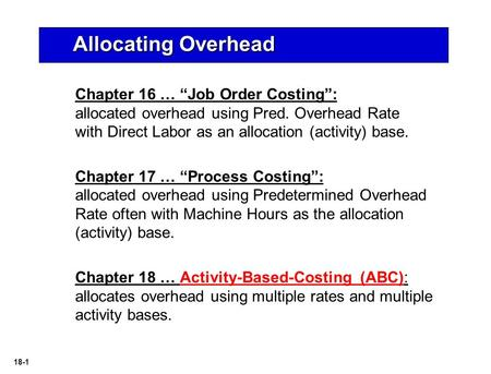 "18-1 Chapter 16 … ""Job Order Costing"": allocated overhead using Pred. Overhead Rate with Direct Labor as an allocation (activity) base. Chapter 17 … ""Process."