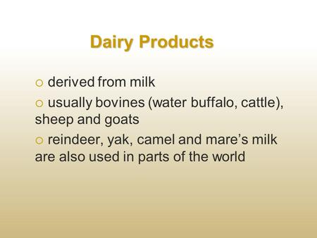 Dairy Products  derived from milk  usually bovines (water buffalo, cattle), sheep and goats  reindeer, yak, camel and mare's milk are also used in parts.