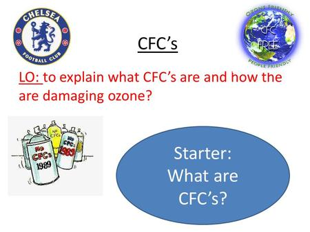 CFC's LO: to explain what CFC's are and how the are damaging ozone? Starter: What are CFC's?