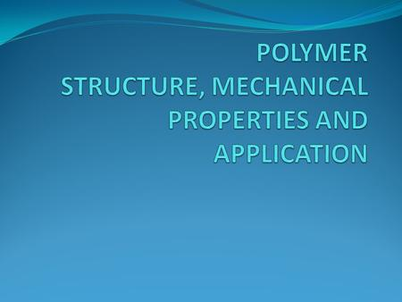 POLYMER STRUCTURE, MECHANICAL PROPERTIES AND APPLICATION