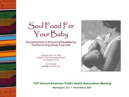 Soul Food For Your Baby Educating Policy & Enhancing Breastfeeding Practice Among African Americans Elizabeth Gant, MA, MPH Maternal, Child & Adolescent.