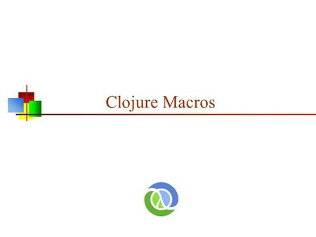 Clojure Macros. Homoiconicity All versions of Lisp, including Clojure, are homoiconic This means that there is no difference between the form of the data.