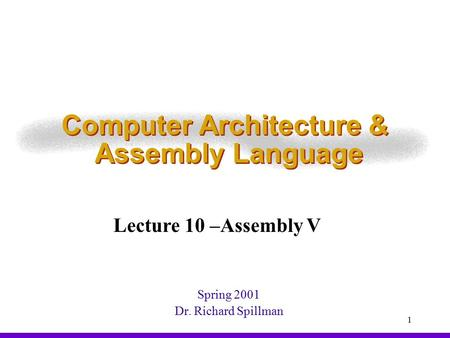 1 Computer Architecture & Assembly Language Spring 2001 Dr. Richard Spillman Lecture 10 –Assembly V.