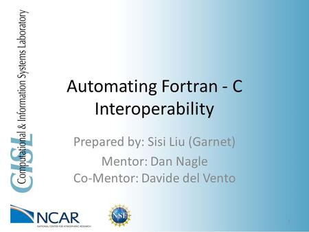 Automating Fortran - C Interoperability Prepared by: Sisi Liu (Garnet) Mentor: Dan Nagle Co-Mentor: Davide del Vento 1.