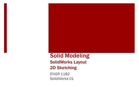 Solid Modeling SolidWorks Layout 2D Sketching ENGR 1182 SolidWorks 01.