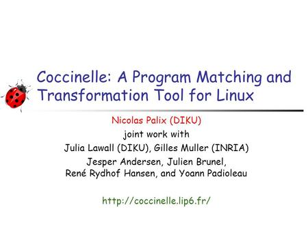 Coccinelle: A Program Matching and Transformation Tool for Linux Nicolas Palix (DIKU) joint work with Julia Lawall (DIKU), Gilles Muller (INRIA) Jesper.