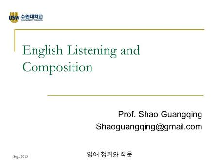 Sep., 2013 영어 청취와 작문 English Listening and Composition Prof. Shao Guangqing