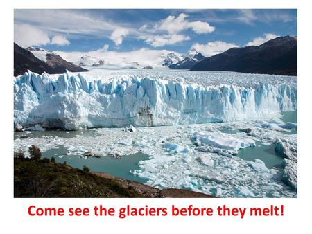 Come see the glaciers before they melt!. What do I have to do to get your attention? Put an ad in the paper? God.