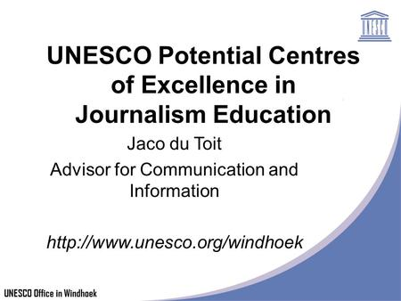 UNESCO Office in Windhoek UNESCO Potential Centres of Excellence in Journalism Education Jaco du Toit Advisor for Communication and Information