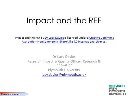 Research Impact Impact and the REF Dr Lucy Davies Research Impact & Quality Officer, Research & Innovation Plymouth University