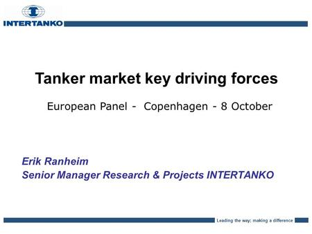 Leading the way; making a difference Tanker market key driving forces European Panel - Copenhagen - 8 October Erik Ranheim Senior Manager Research & Projects.
