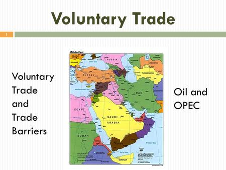 Voluntary Trade 1 Voluntary Trade and Trade Barriers Oil and OPEC.
