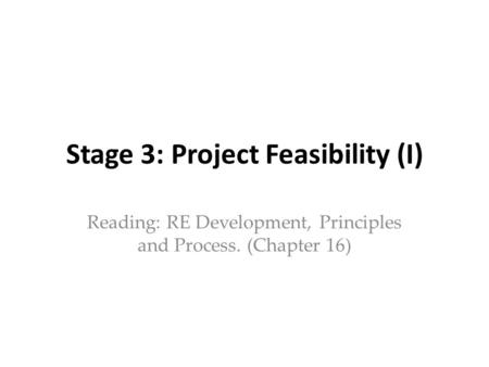 Stage 3: Project Feasibility (I) Reading: RE Development, Principles and Process. (Chapter 16)