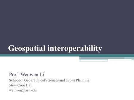 Geospatial interoperability Prof. Wenwen Li School of Geographical Sciences and Urban Planning 5644 Coor Hall