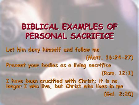 BIBLICAL EXAMPLES OF PERSONAL SACRIFICE Let him deny himself and follow me (Matt. 16:24-27) Present your bodies as a living sacrifice (Rom. 12:1) I have.