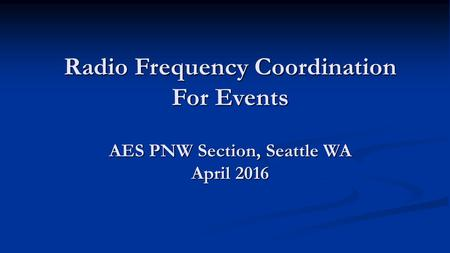 Radio Frequency Coordination For Events AES PNW Section, Seattle WA April 2016.