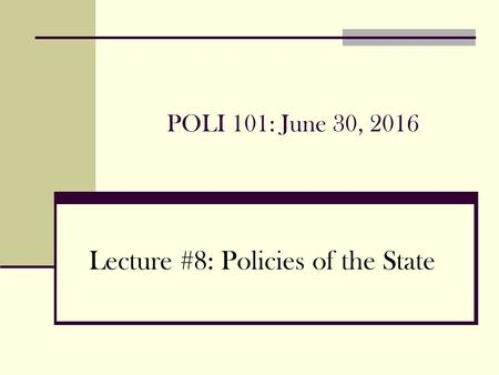 POLI 101: June 30, 2016 Lecture #8: Policies of the State.