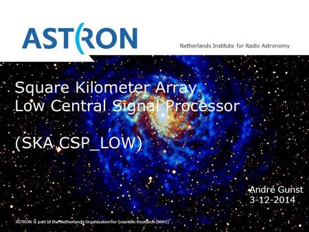 Netherlands Institute for Radio Astronomy 1 ASTRON is part of the Netherlands Organisation for Scientific Research (NWO) Square Kilometer Array Low Central.