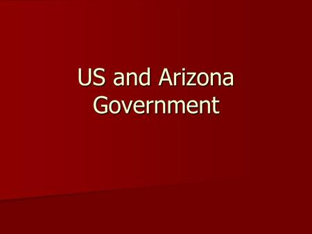 US and Arizona Government. The Constitution creates 3 branches of government- 1. Executive- President 2. Legislative- Congress 3. Judicial- Courts.