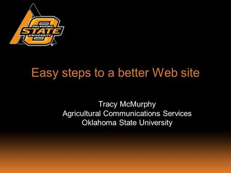 Easy steps to a better Web site Tracy McMurphy Agricultural Communications Services Oklahoma State University.