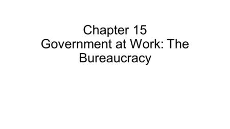 Chapter 15 Government at Work: The Bureaucracy. Section 1: The Federal Bureaucracy Bureaucracy—large, complex administrative structure that handles the.