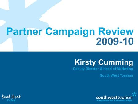 Partner Campaign Review 2009-10 Kirsty Cumming Deputy Director & Head of Marketing South West Tourism.