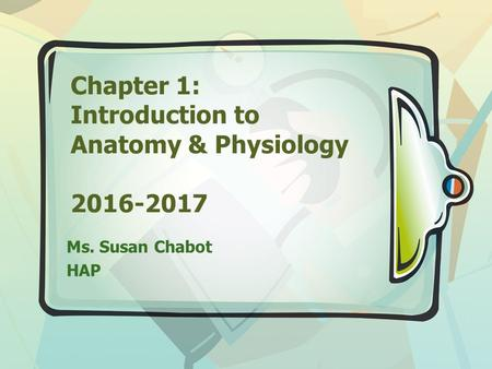 Chapter 1: Introduction to Anatomy & Physiology 2016-2017 Ms. Susan Chabot HAP.