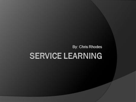 By: Chris Rhodes. What is Service Learning?  Service Learning is a method of teaching, learning and reflecting that combines academic classroom curriculum.