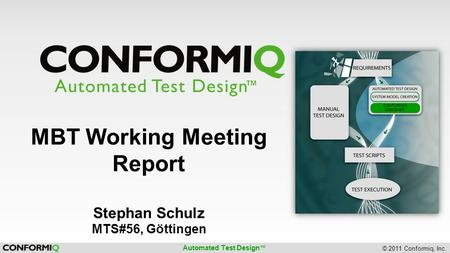Automated Test Design ™ © 2011 Conformiq, Inc. CONFORMIQ DESIGNER MBT Working Meeting Report Stephan Schulz MTS#56, Göttingen.