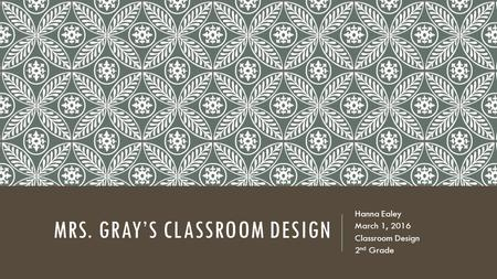 MRS. GRAY'S CLASSROOM DESIGN Hanna Ealey March 1, 2016 Classroom Design 2 nd Grade.