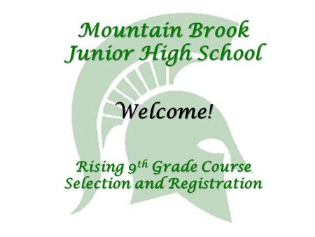 Mountain Brook Junior High School Rising 9 th Grade Course Selection and Registration Welcome!