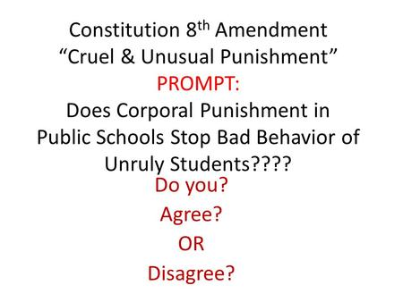 "Constitution 8 th Amendment ""Cruel & Unusual Punishment"" PROMPT: Does Corporal Punishment in Public Schools Stop Bad Behavior of Unruly Students???? Do."