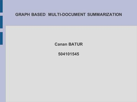 GRAPH BASED MULTI-DOCUMENT SUMMARIZATION Canan BATUR 504101545.