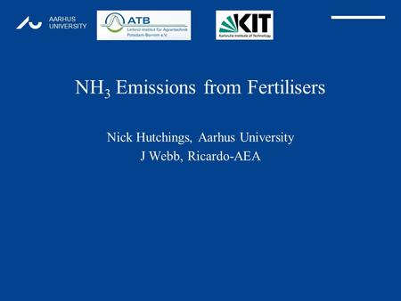 AARHUS UNIVERSITY NH 3 Emissions from Fertilisers Nick Hutchings, Aarhus University J Webb, Ricardo-AEA 1.