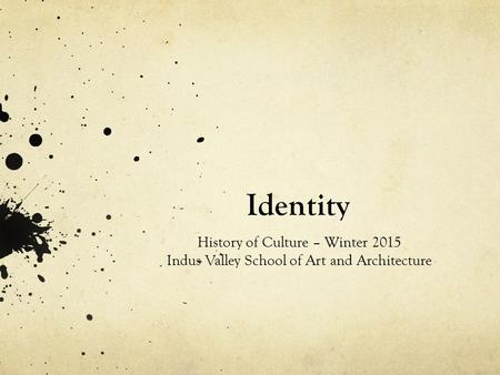 Identity History of Culture – Winter 2015 Indus Valley School of Art and Architecture.