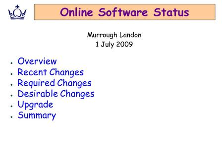Online Software Status ● Overview ● Recent Changes ● Required Changes ● Desirable Changes ● Upgrade ● Summary Murrough Landon 1 July 2009.
