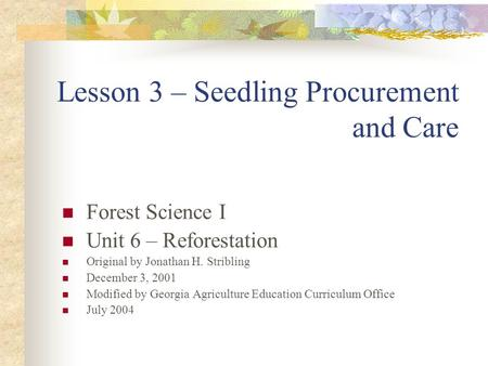 Lesson 3 – Seedling Procurement and Care Forest Science I Unit 6 – Reforestation Original by Jonathan H. Stribling December 3, 2001 Modified by Georgia.